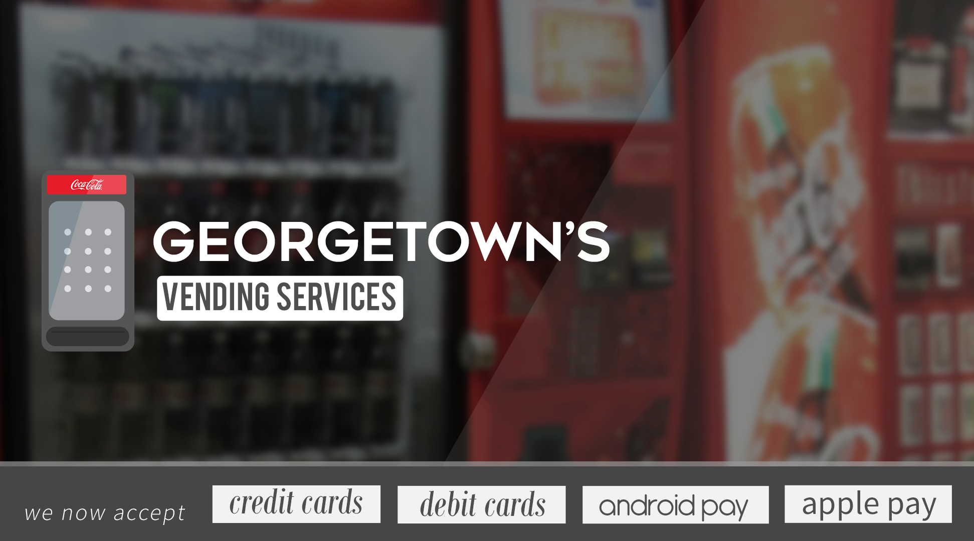 Georgetown Vending Services.  We now accept credit cards, debit cards, android pay, apple pay.